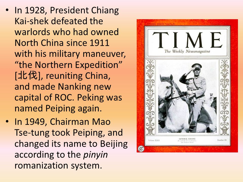 In 1928, President Chiang Kai-shek defeated the warlords who had owned North China since 1911 with his military maneuver, the Northern Expedition [北伐], reuniting China, and made Nanking new capital of ROC. Peking was named Peiping again.